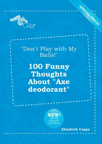 Don't Play with My Balls! 100 Funny Thoughts about Axe Deodorant