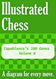 Capablanca's 100 Games - Volume 6: Illustrated Chess - A diagram for every move. (English Edition)