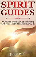 Spirit Guides: A Complete Guide to Communicating with Spirit Guides and Guardian Angels