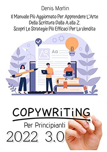 Copywriting Per Principianti 3.0; Il Manuale Più Aggiornato Per Apprendere L'arte Della Scrittura Dalla A alla Z. Scopri Le Strategie Più Efficaci Per La Vendita