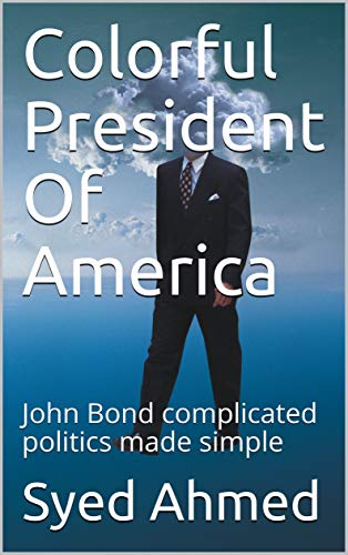 Colorful President Of America: Complicated politics made simple. A casual read to find answers to hot political issues without media bias (English Edition)