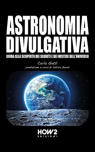 ASTRONOMIA DIVULGATIVA: Guida alla scoperta dei Segreti e dei Misteri dell'Universo (Italian Edition)