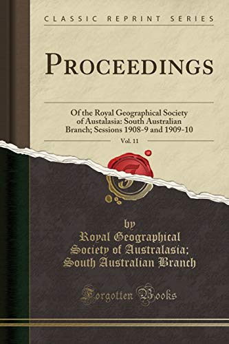 Proceedings, Vol. 11: Of the Royal Geographical Society of Austalasia: South Australian Branch; Sessions 1908-9 and 1909-10 (Classic Reprint)