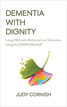Dementia With Dignity: Living Well with Alzheimer's or Dementia Using the DAWN Method® by [Judy Cornish]