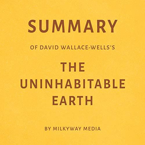 Page de couverture de Summary of David Wallace-Wells's The Uninhabitable Earth by Milkyway Media