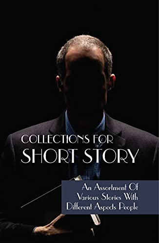 Collections For Short Story: An Assortment Of Various Stories With Different Aspects People: Short Stories To Read (English Edition)