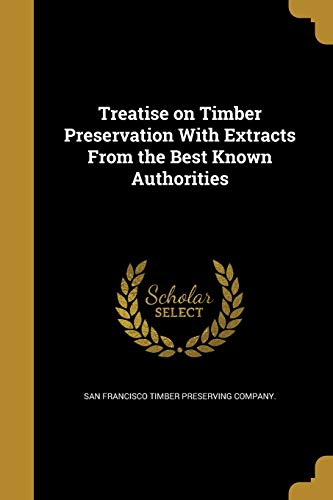 Treatise on Timber Preservation With Extracts From the Best Known Authorities