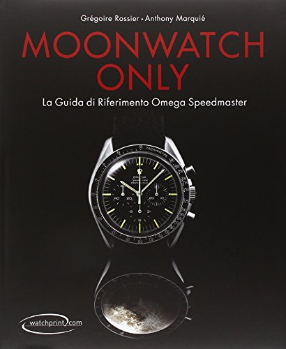 Moonwatch only. La guida di riferimento Omega Speedmaster. Ediz. illustrata