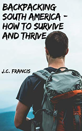 Backpacking South America - How to Survive and Thrive