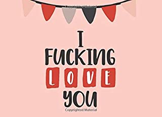 I Fucking Love You: What I Love About You Fill In The Blank Book - Funny Valentines Day Gift For Her - Funny I Love You Gifts For Him