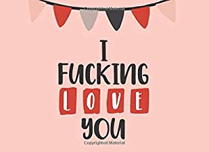 I Fucking Love You: What I Love About You Fill In The Blank Book - Funny Valentines Day Gift For Her - Funny I Love You Gi...