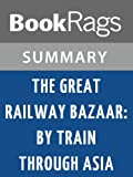 Summary & Study Guide The Great Railway Bazaar: By Train Through Asia by Paul Theroux