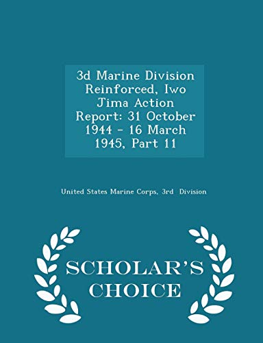 3D Marine Division Reinforced, Iwo Jima Action Report: 31 October 1944 - 16 March 1945, Part 11 - Scholar's Choice Edition