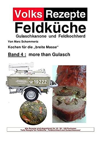 Volksrezepte Feldküche / Volksrezepte Band 4 - more than Gulasch: 30 neue Rezepte für Gulaschkanone und Feldküche