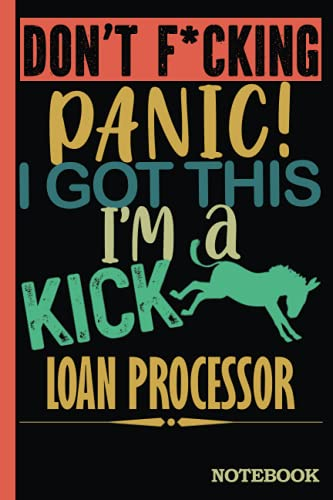 Don't F*cking Panic │ I'm a Kick Ass Loan Processor Notebook: Funny Sweary Loan Processors Gift for Coworker, Appreciation, Birthday etc. │ Blank Ruled Writing Journal Diary 6x9