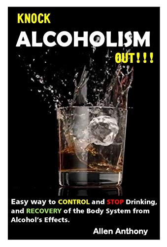 KNOCK ALCOHOLISM OUT: Easy way to control and stop drinking, and Recovery of the body system from alcohol's Effects.