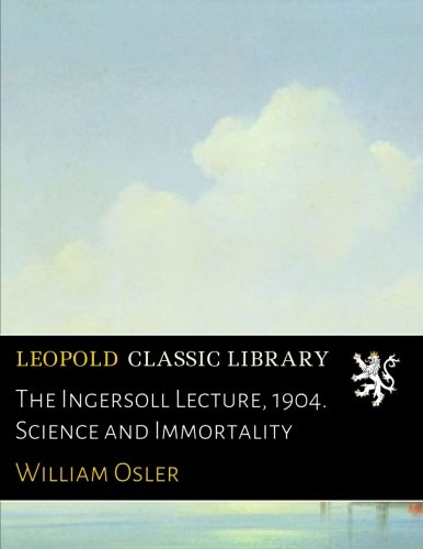 The Ingersoll Lecture, 1904. Science and Immortality