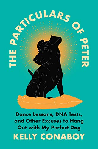 The Particulars of Peter: Dance Lessons, DNA Testing, and Other Excuses to Hang Out with My Perfect Dog