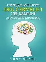L'Intero Sviluppo del Cervello Nei Bambini: 12 Tecniche Innovative Per Nutrire Il Cervello in Evoluzione del Tuo Bambino