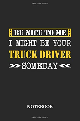 Be nice to me, I might be your Truck Driver someday Notebook: 6x9 inches - 110 dotgrid pages • Greatest Passionate working Job Journal • Gift, Present Idea