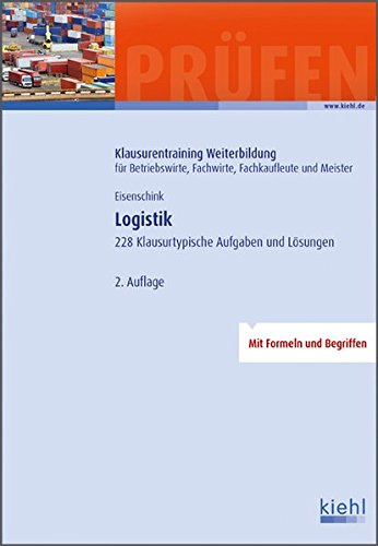 Logistik: 228 Klausurtypische Aufgaben und Lösungen. (Klausurentraining Weiterbildung - für Betriebswirte, Fachwirte, Fachkaufleute und Meister)