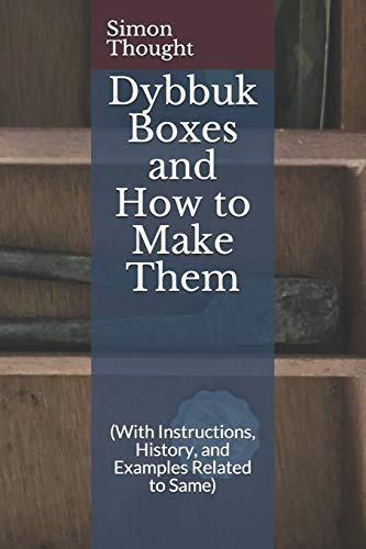 Dybbuk Boxes and How to Make Them: (With Instructions, History, and Examples Related to Same)