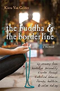 Buddha & The Borderline: My Recovery from Borderline Personality Disorder Through Dialectical Behavior Therapy, Buddhism,...