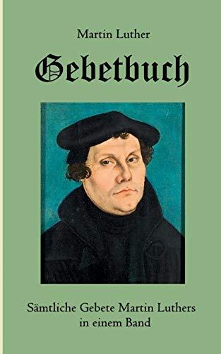 Gebetbuch: Sämtliche Gebete Martin Luthers in einem Band