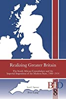 Realizing Greater Britain: The South African Constabulary and the Imperial Imposition of the Modern State, 1900-1914 (British Identities Since 1707)