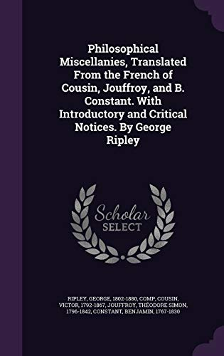 Philosophical Miscellanies, Translated from the French of Cousin, Jouffroy, and B. Constant. with Introductory and Critical Notices. by George Ripley