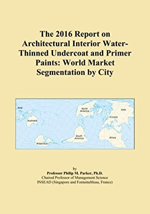 The 2016 Report on Architectural Interior Water-Thinned Undercoat and Primer Paints: World Market Segmentation by City