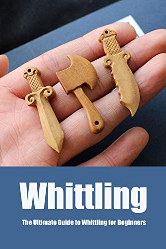 Whittling: The Ultimate Guide to Whittling for Beginners: Perfect Gift For Holiday (English Edition)
