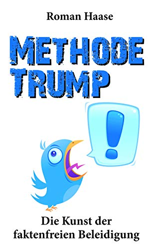 Methode Trump: Die Kunst der faktenfreien Beleidigung: Global digital brutal Skandal