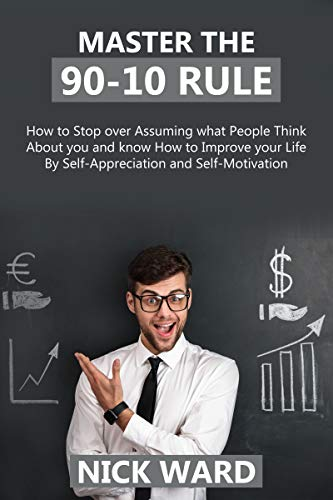 Master the 90-10 Rule: How to stop over assuming what people think about you and know how to improve your life by self-appreciation and self-motivation. (English Edition)