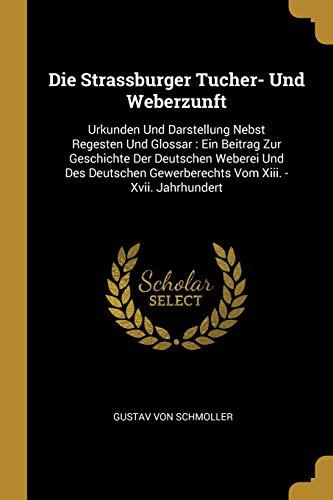 GER-STRASSBURGER TUCHER- UND W: Urkunden Und Darstellung Nebst Regesten Und Glossar: Ein Beitrag Zur Geschichte Der Deutschen Weberei Und Des Deutschen Gewerberechts Vom XIII. - XVII. Jahrhundert