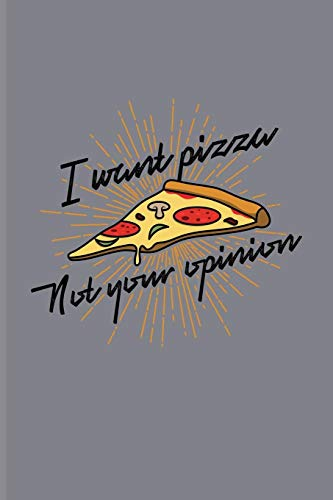 I Want Pizza Not Your Opinion: Funny Food Quotes Journal For Italien Chef, Cooking, Slice, Crust, Homemade Pizza Napoletana & Junk Food Industry Fans - 6x9 - 100 Blank Graph Paper Pages