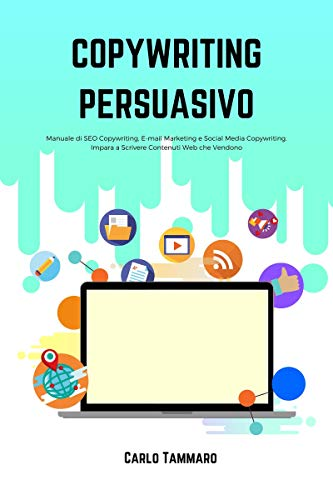 Copywriting Persuasivo: Manuale di SEO Copywriting, E-mail Marketing e Social Media Copywriting. Impara a Scrivere Contenuti Web che Vendono