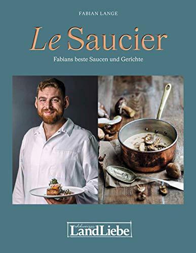Le Saucier: Jus und Saucen, die Glücklich machen: Fabians beste Saucen und Gerichte