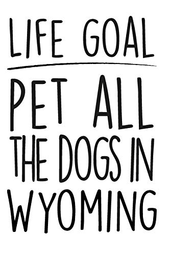 "Life Goals Pet All The Dogs in Wyoming: 52 week daily goals journal, 6"" x 9"", glossy cover, cute gift to stay organized"