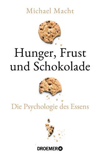 Hunger, Frust und Schokolade: Die Psychologie des Essens (Über die Bedeutung der Gefühle beim Essen - von der Essstörung bis zum Genießen)