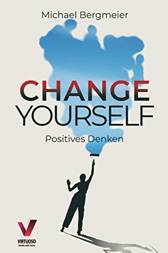 Change yourself - Positives Denken: Wie Sie Ihre Resilienz trainieren, negative Gedanken stoppen & Zweifel und Ängste für immer überwinden (Positive Psychologie)