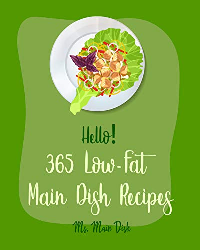 Hello! 365 Low-Fat Main Dish Recipes: Best Low-Fat Main Dish Cookbook Ever For Beginners [Baked Chicken Recipe, Cajun Recipe Chicken, Pork Chop Recipe, ... Beef Recipe, Pulled Pork Recipe] [Book 1]