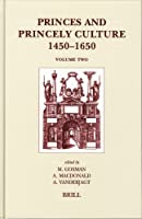 Princes And Princely Culture 1450-1650, Vol. 2 (Brill's Studies in Intellectual History)