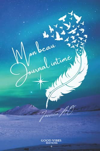 Mon beau journal intime - Good Vibes Éditions - Jessica A.O: Aurore Boréale- Journal intime femme, fille, ado, Homme - + objectif et gratitude - pour 93 jours - My diary