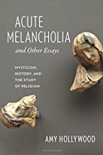 Acute Melancholia and Other Essays: Mysticism, History, and the Study of Religion (Gender, Theory, and Religion)