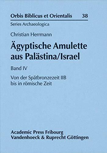 Ägyptische Amulette aus Palästina/Israel Band IV: Von der Spätbronzezeit IIB bis in römische Zeit (Orbis Biblicus et Orientalis, Series Archaeologica)