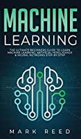 Machine Learning: The Ultimate Beginners Guide to Learn Machine Learning, Artificial Intelligence & Neural Networks Step-By-Step