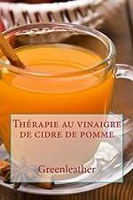 Thérapie au vinaigre de cidre de pomme - Détoxifier votre corps, perdre du poids, hydrater, rajeunir, exfolier votre peau préfet et les cheveux ... masques, recettes de boissons saines) de Greenleather