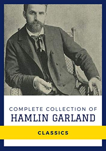 Complete Collection of Hamlin Garland (Annotated): Works Include The Shadow World, Money Magic, The Eagle's Heart, The Forester's Daughter, The Light of the Star, & More
