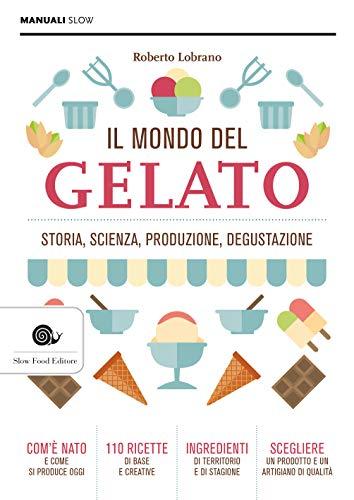 Il mondo del gelato: Storia, scienza, produzione, degustazione